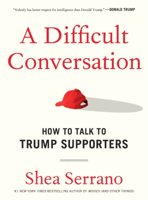 A Difficult Conversation – Guide on how to talk to Trump Supporters by Shea Serrano